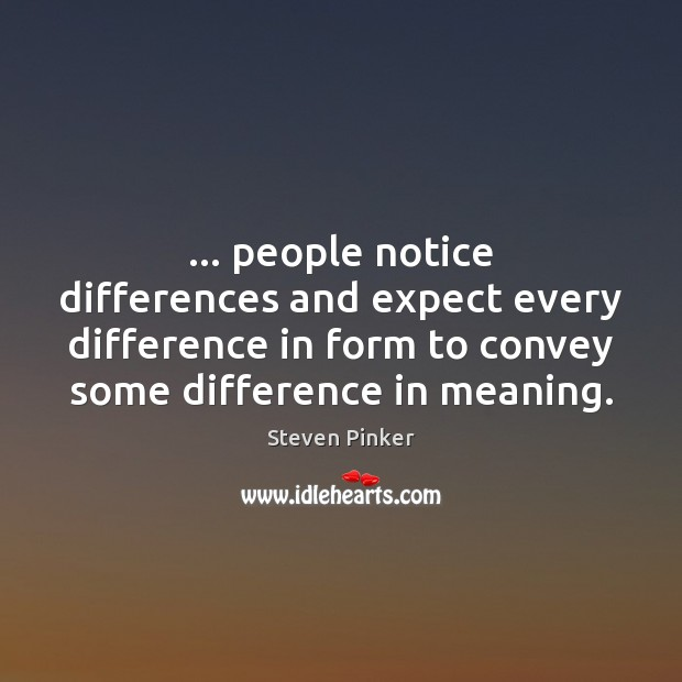 … people notice differences and expect every difference in form to convey some Image