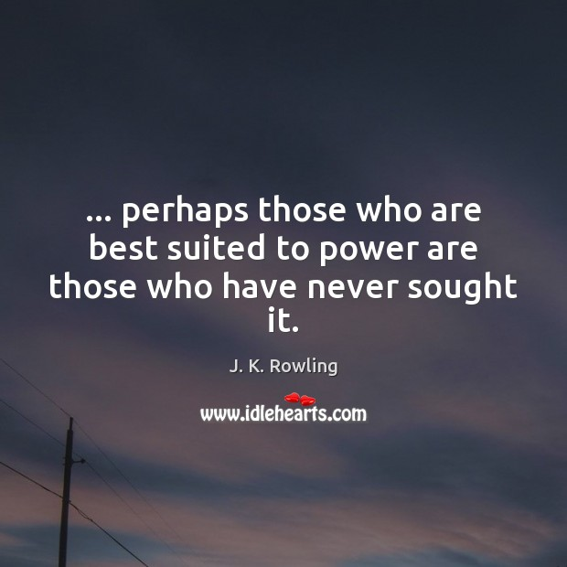 … perhaps those who are best suited to power are those who have never sought it. J. K. Rowling Picture Quote