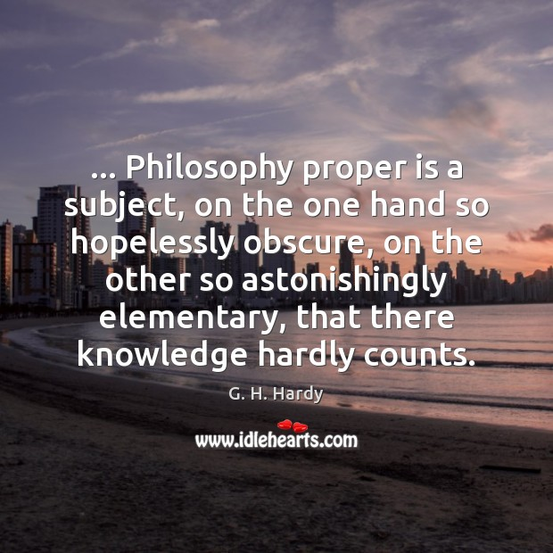 Image, … Philosophy proper is a subject, on the one hand so hopelessly obscure,