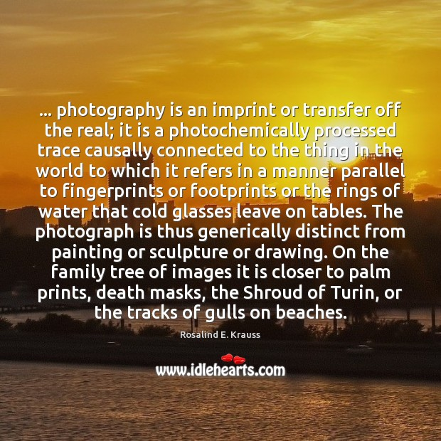 … photography is an imprint or transfer off the real; it is a Image