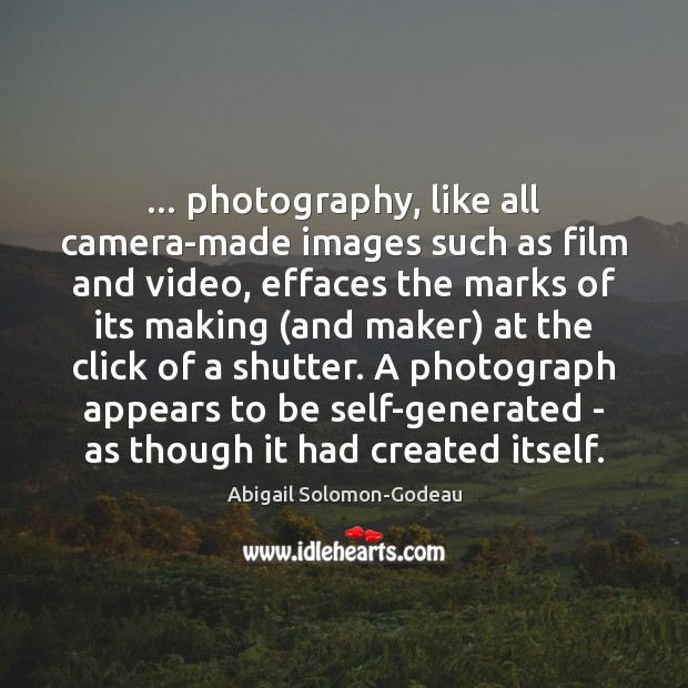Image, … photography, like all camera-made images such as film and video, effaces the