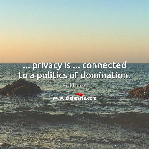 Image, … privacy is … connected to a politics of domination.