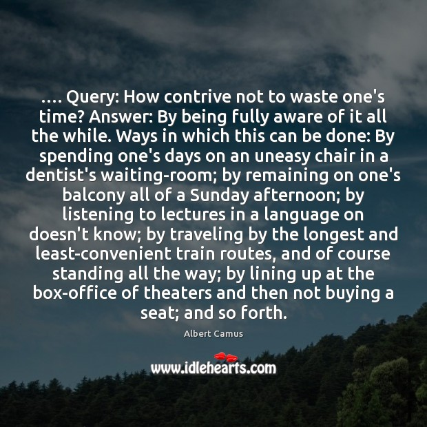 Image, …. Query: How contrive not to waste one's time? Answer: By being fully