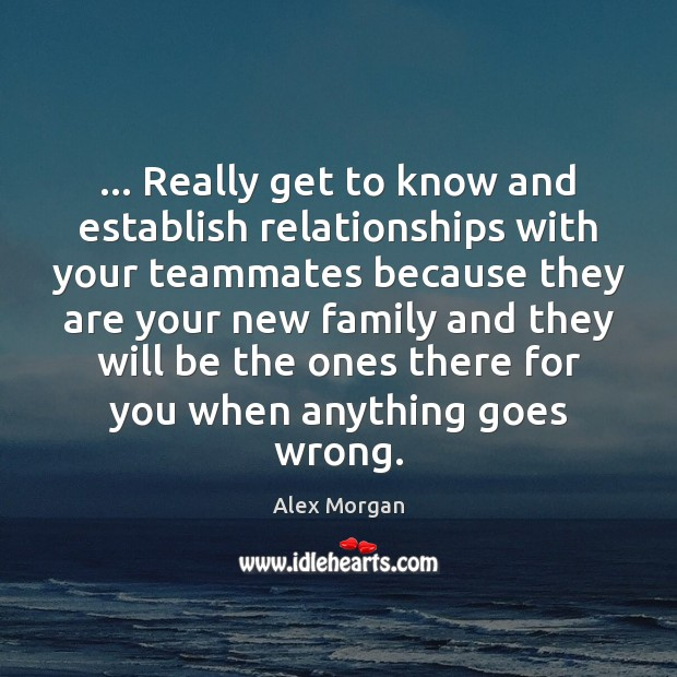 Image, … Really get to know and establish relationships with your teammates because they