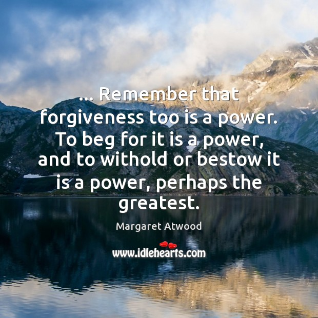 … Remember that forgiveness too is a power. To beg for it is Image