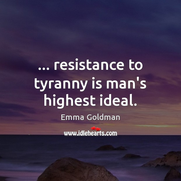 Image, … resistance to tyranny is man's highest ideal.