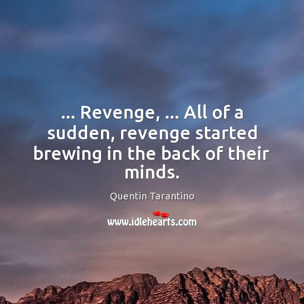 … Revenge, … All of a sudden, revenge started brewing in the back of their minds. Image