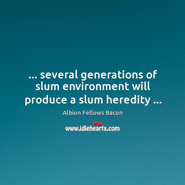 Image, … several generations of slum environment will produce a slum heredity …