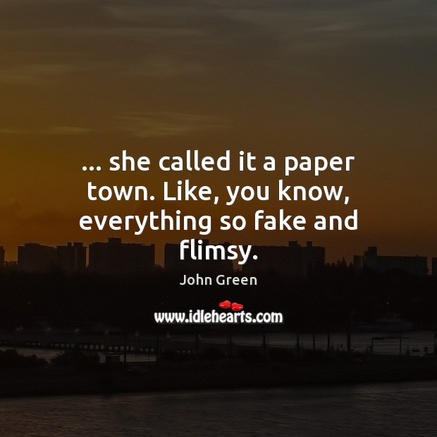 Image, … she called it a paper town. Like, you know, everything so fake and flimsy.