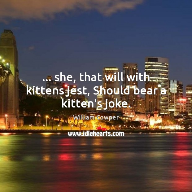 … she, that will with kittens jest, Should bear a kitten's joke. William Cowper Picture Quote