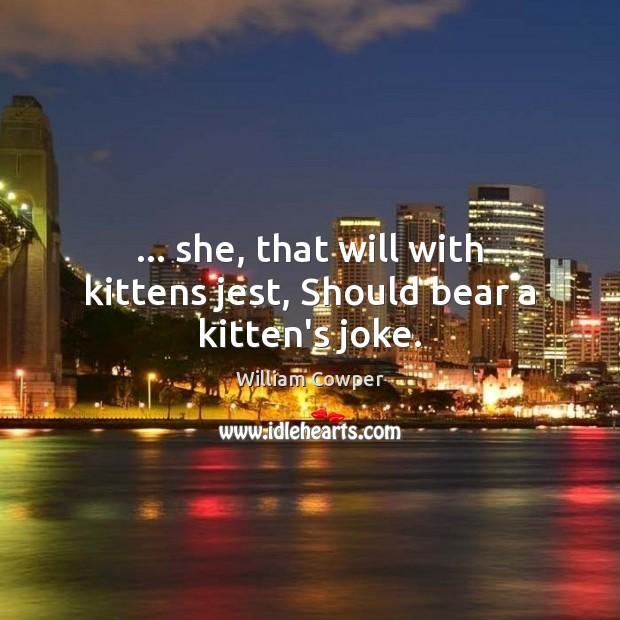 … she, that will with kittens jest, Should bear a kitten's joke. Image