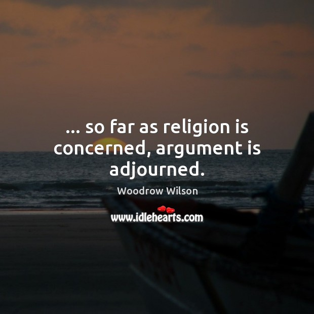 … so far as religion is concerned, argument is adjourned. Woodrow Wilson Picture Quote