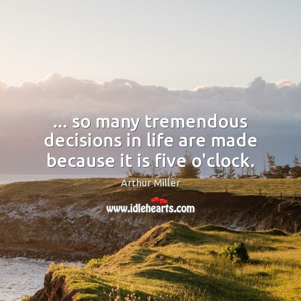 … so many tremendous decisions in life are made because it is five o'clock. Image