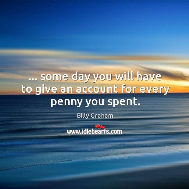 … some day you will have to give an account for every penny you spent. Image