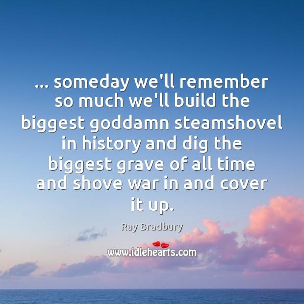 … someday we'll remember so much we'll build the biggest Goddamn steamshovel in Image