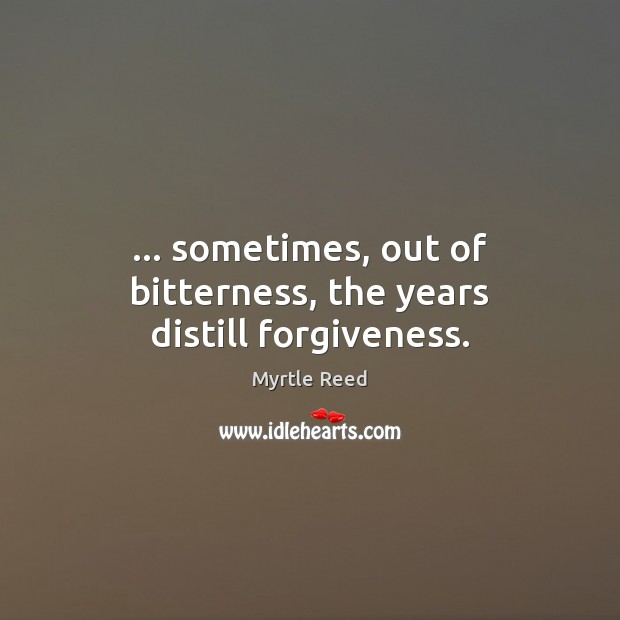 … sometimes, out of bitterness, the years distill forgiveness. Myrtle Reed Picture Quote