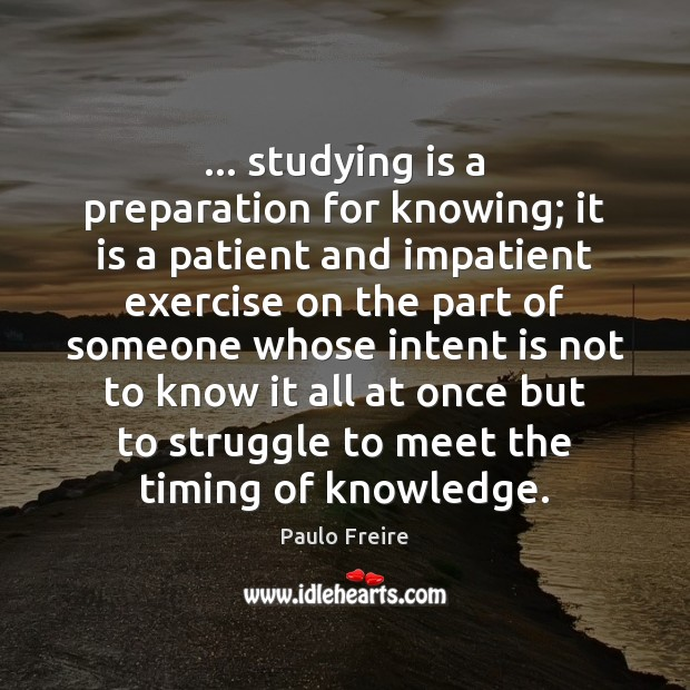 … studying is a preparation for knowing; it is a patient and impatient Intent Quotes Image
