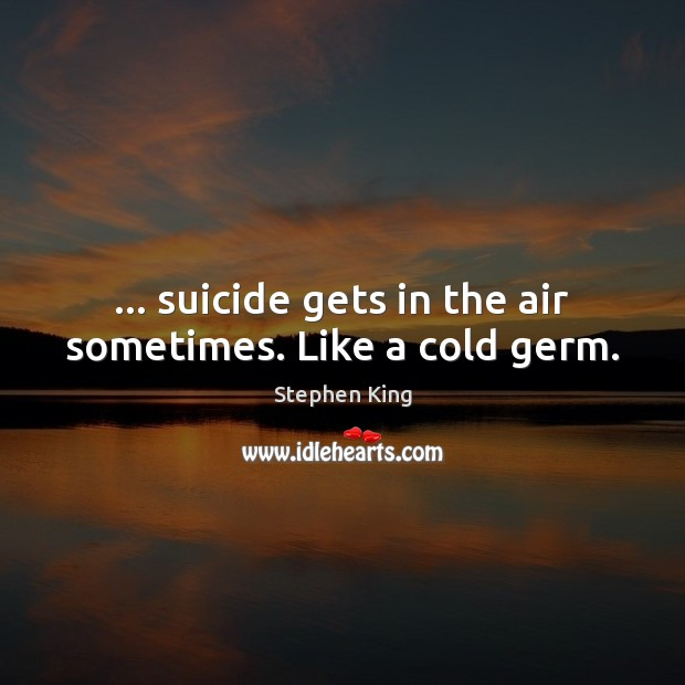 Image about … suicide gets in the air sometimes. Like a cold germ.