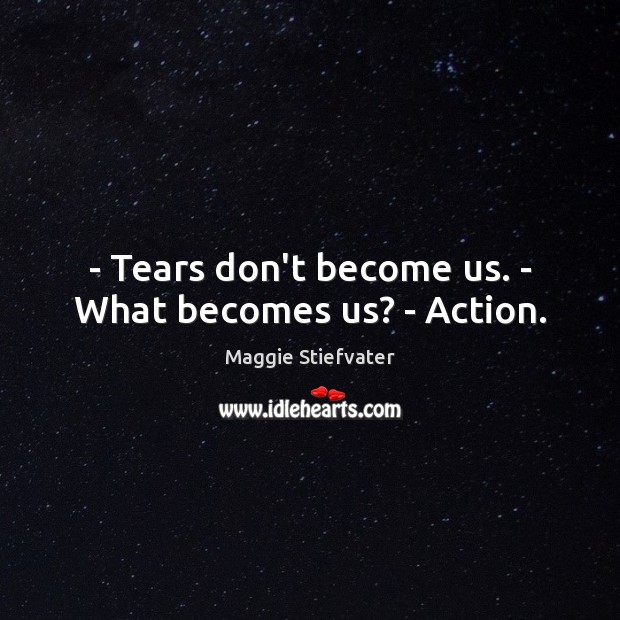 – Tears don't become us. – What becomes us? – Action. Maggie Stiefvater Picture Quote