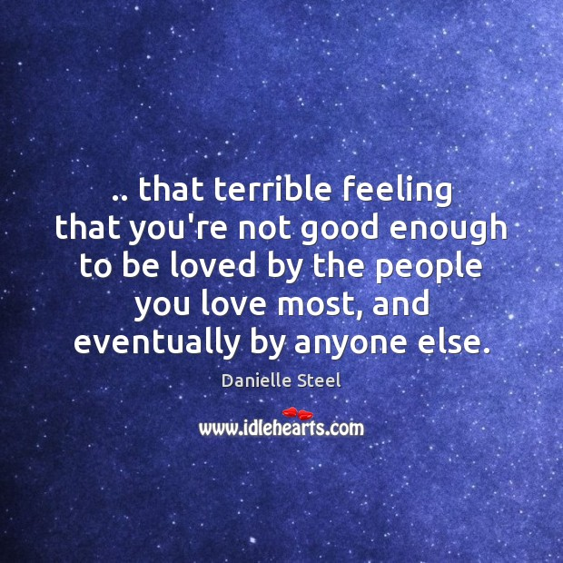 .. that terrible feeling that you're not good enough to be loved by Danielle Steel Picture Quote