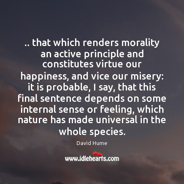.. that which renders morality an active principle and constitutes virtue our happiness, David Hume Picture Quote