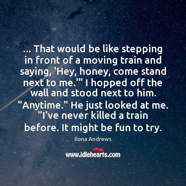 Image, … That would be like stepping in front of a moving train and