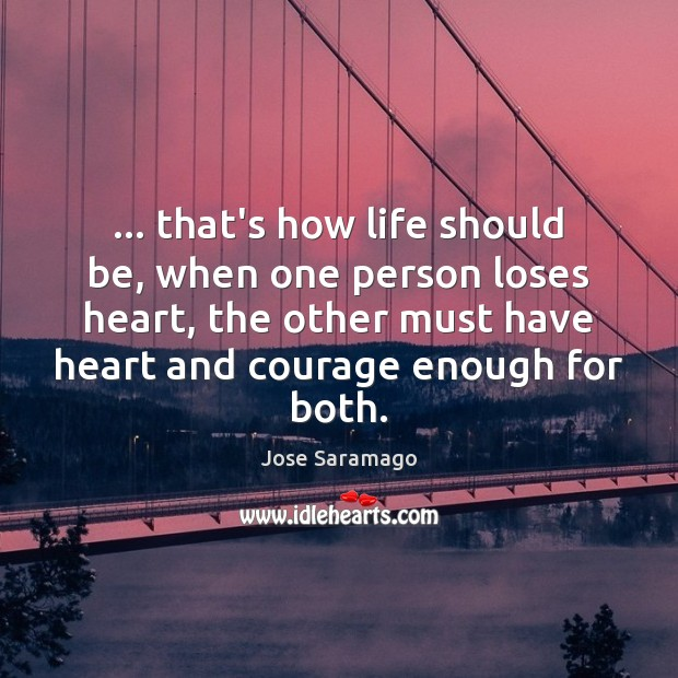Image, … that's how life should be, when one person loses heart, the other