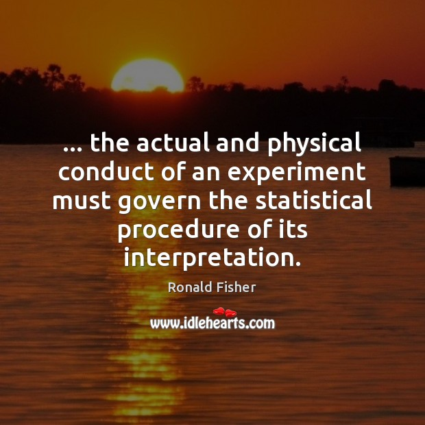 … the actual and physical conduct of an experiment must govern the statistical Ronald Fisher Picture Quote