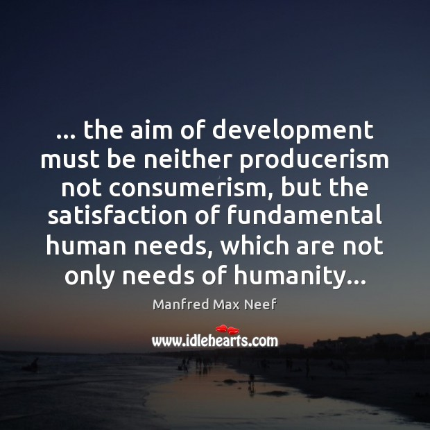 … the aim of development must be neither producerism not consumerism, but the Image