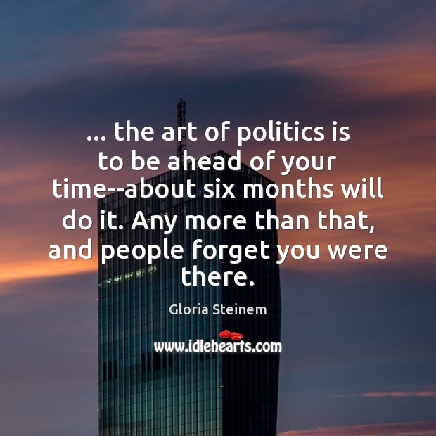 … the art of politics is to be ahead of your time–about six Image