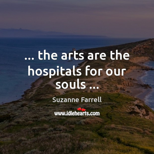 … the arts are the hospitals for our souls … Suzanne Farrell Picture Quote