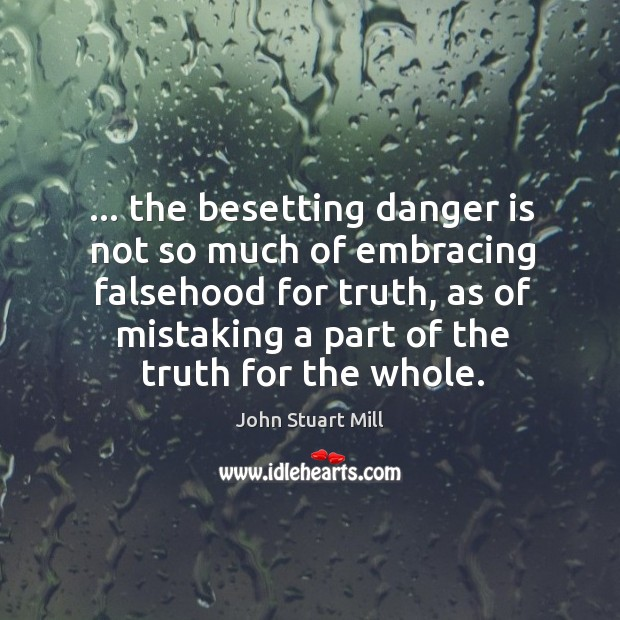 Image, … the besetting danger is not so much of embracing falsehood for truth,