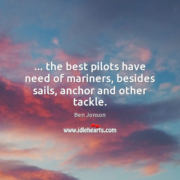 Image, … the best pilots have need of mariners, besides sails, anchor and other tackle.