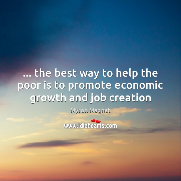 … the best way to help the poor is to promote economic growth and job creation Image