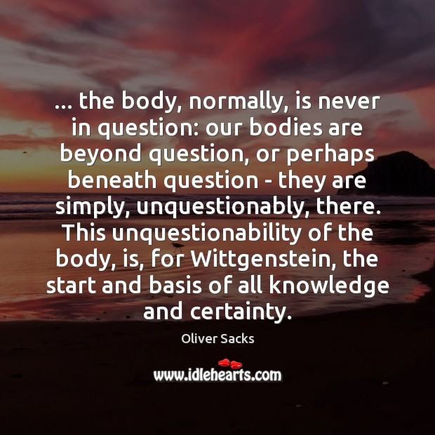 Image, … the body, normally, is never in question: our bodies are beyond question,
