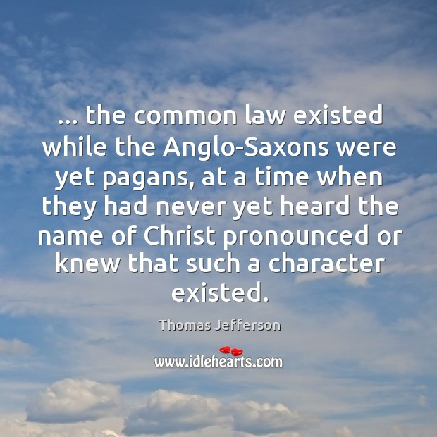 … the common law existed while the Anglo-Saxons were yet pagans, at a Image
