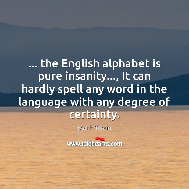 Image, … the English alphabet is pure insanity…, It can hardly spell any word