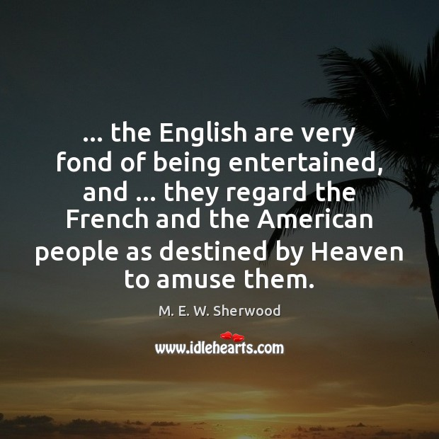 … the English are very fond of being entertained, and … they regard the M. E. W. Sherwood Picture Quote