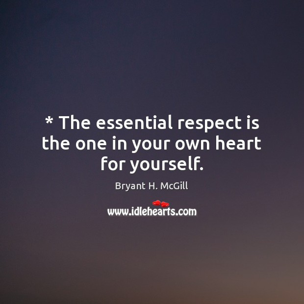 * The essential respect is the one in your own heart for yourself. Bryant H. McGill Picture Quote