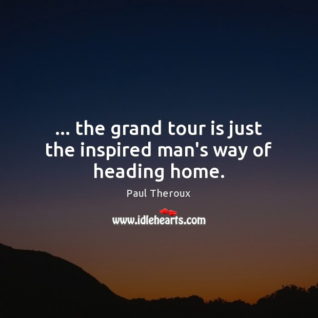 … the grand tour is just the inspired man's way of heading home. Paul Theroux Picture Quote