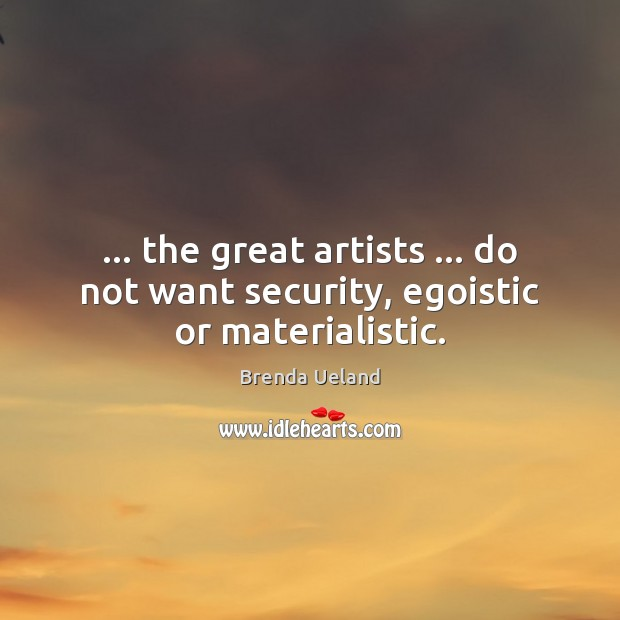 Image, … the great artists … do not want security, egoistic or materialistic.