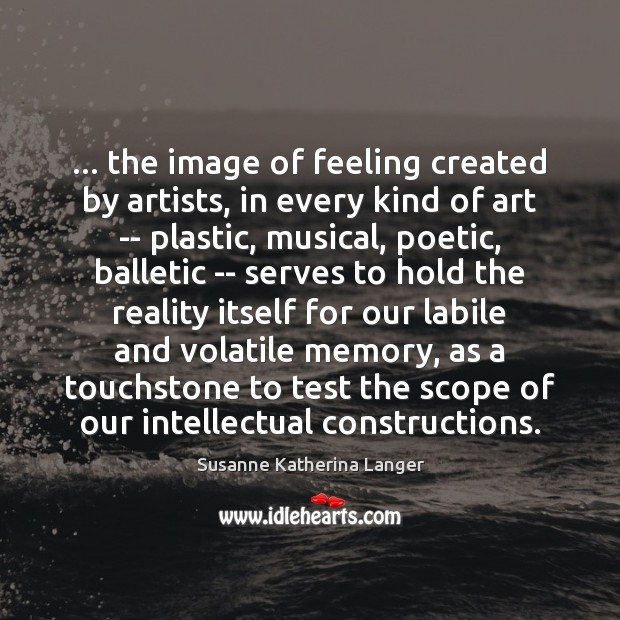 … the image of feeling created by artists, in every kind of art Susanne Katherina Langer Picture Quote