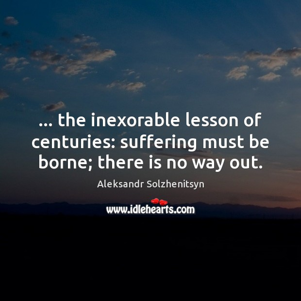 … the inexorable lesson of centuries: suffering must be borne; there is no way out. Aleksandr Solzhenitsyn Picture Quote