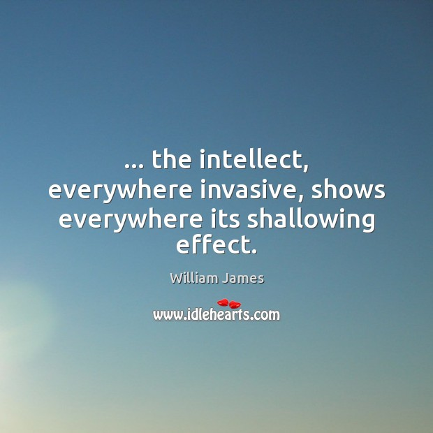… the intellect, everywhere invasive, shows everywhere its shallowing effect. William James Picture Quote