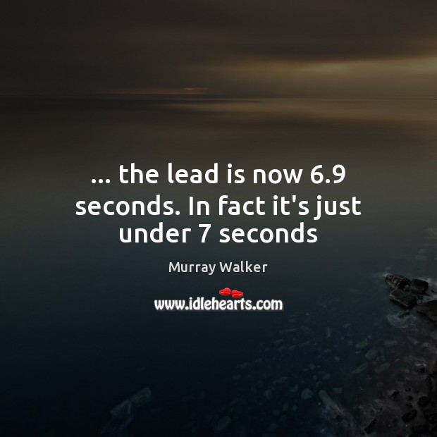 … the lead is now 6.9 seconds. In fact it's just under 7 seconds Image