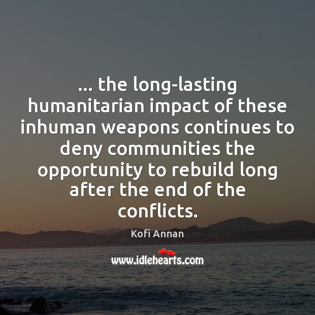… the long-lasting humanitarian impact of these inhuman weapons continues to deny communities Kofi Annan Picture Quote
