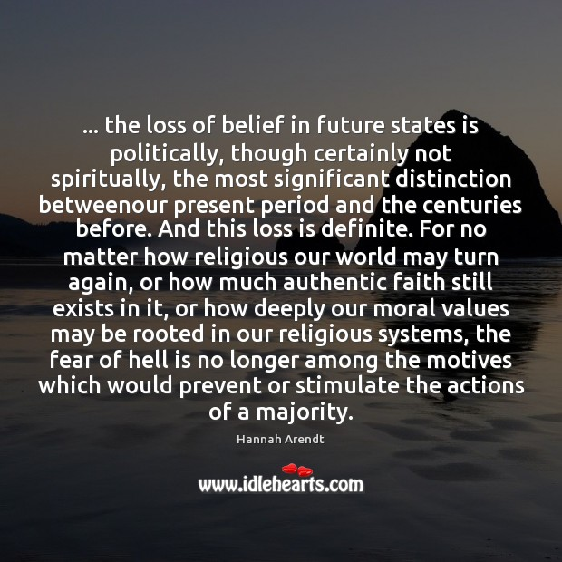 … the loss of belief in future states is politically, though certainly not Hannah Arendt Picture Quote