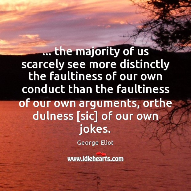 … the majority of us scarcely see more distinctly the faultiness of our Image