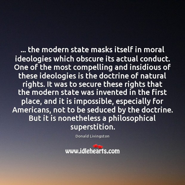 … the modern state masks itself in moral ideologies which obscure its actual Image