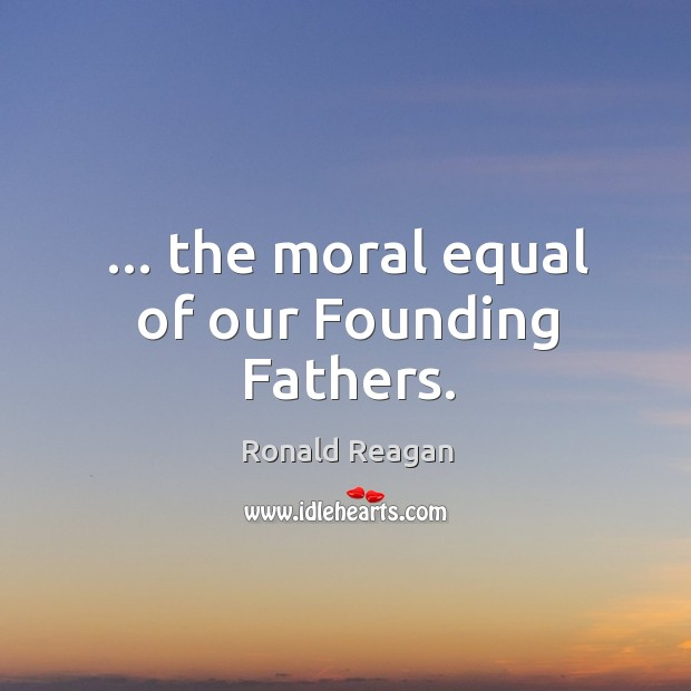 Image, … the moral equal of our Founding Fathers.